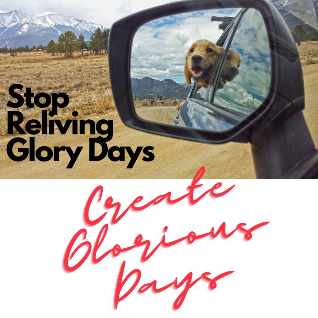Stop reliving glory days and instead create glorious days